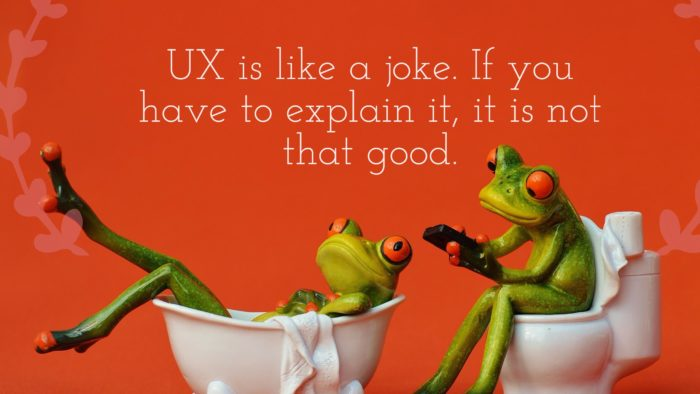 UX is like a joke. If you have to explain it, it is not that good.