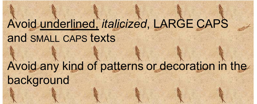 Avoid underlined, italicized, large and small caps texts. Also avoid any pattern or decorations in the background