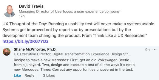 Original post by David Travis: UX Thought of the Day: Running a usability test will never make a system usable. Systems get improved not by reports or by presentations but by the development team changing the product. From 'Think Like a UX Researcher'Recipe to make a new Mercedes: First, get an old Volkswagen Beetle from a junkyard. Two, design and execute a test of all the ways it's not a new Mercedes. Three: Correct any opportunities uncovered in the test.